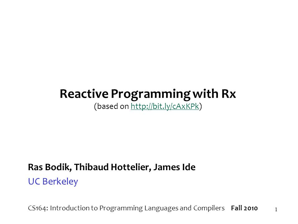 1 Reactive Programming with Rx (based on http://bit.ly/cAxKPk)http://bit.ly/cAxKPk Ras Bodik, Thibaud Hottelier, James Ide UC Berkeley CS164: Introduc