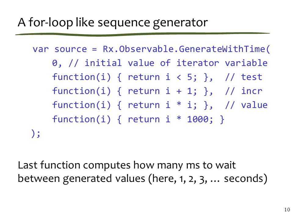 A for-loop like sequence generator var source = Rx.Observable.GenerateWithTime( 0, // initial value of iterator variable function(i) { return i < 5; }