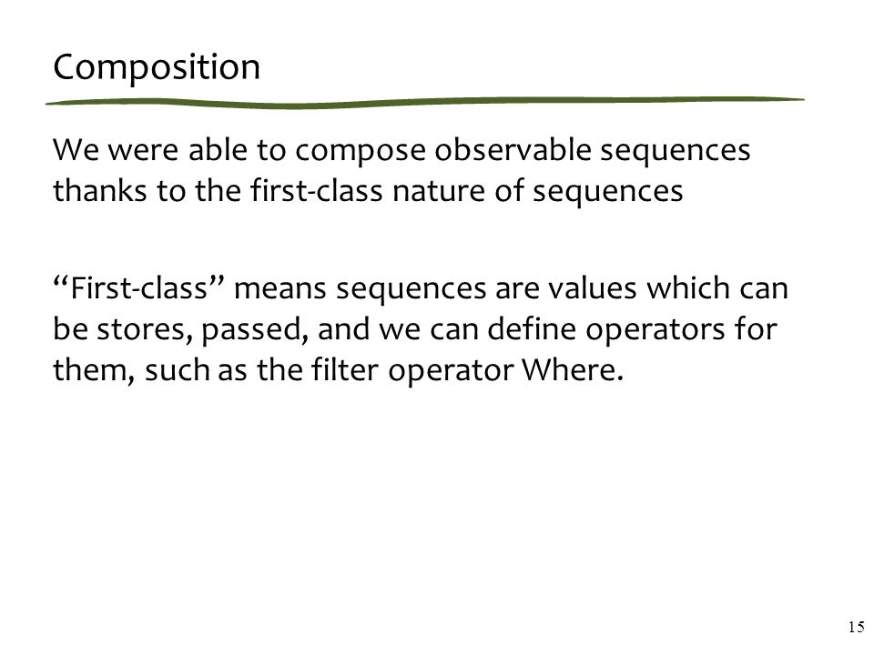 "Composition We were able to compose observable sequences thanks to the first-class nature of sequences ""First-class"" means sequences are values which"