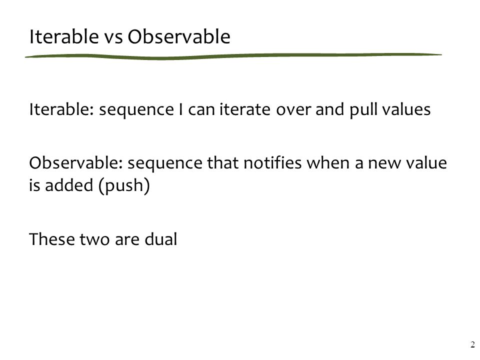 1) Observable and Observer objects Data source: var answer = Rx.Observable.Return(42); Listener: var observer = Rx.Observer.Create( function (x) { document.write( The answer is + x); } ); Connecting the two: answer.Subscribe(observer); 3