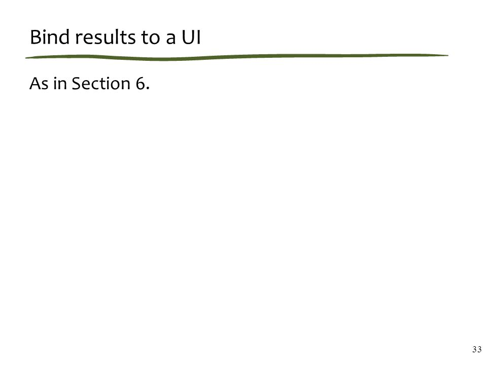 Bind results to a UI As in Section 6. 33