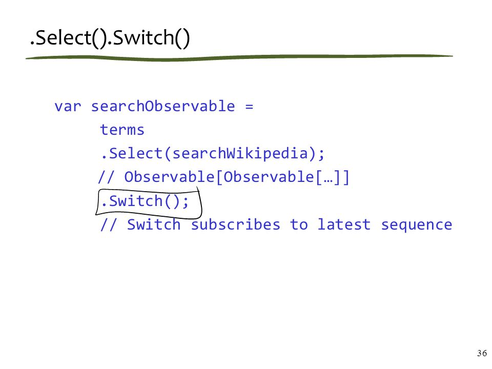 .Select().Switch() var searchObservable = terms.Select(searchWikipedia); // Observable[Observable[…]].Switch(); // Switch subscribes to latest sequenc