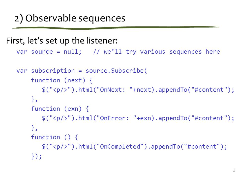 2) Observable sequences First, let's set up the listener: var source = null; // we'll try various sequences here var subscription = source.Subscribe(