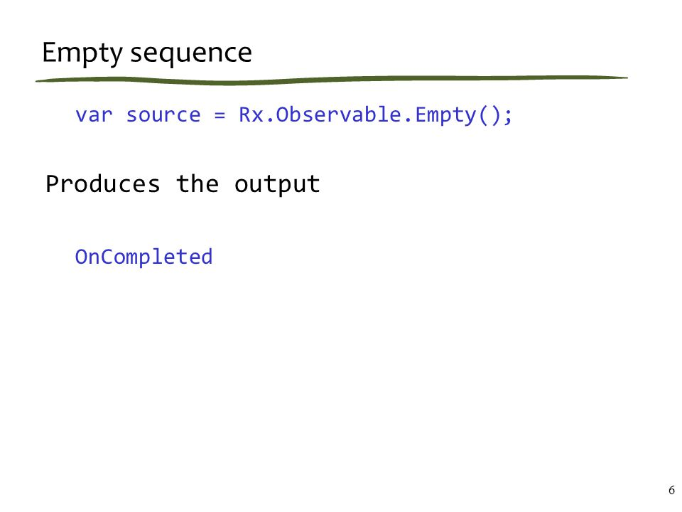 Empty sequence var source = Rx.Observable.Empty(); Produces the output OnCompleted 6