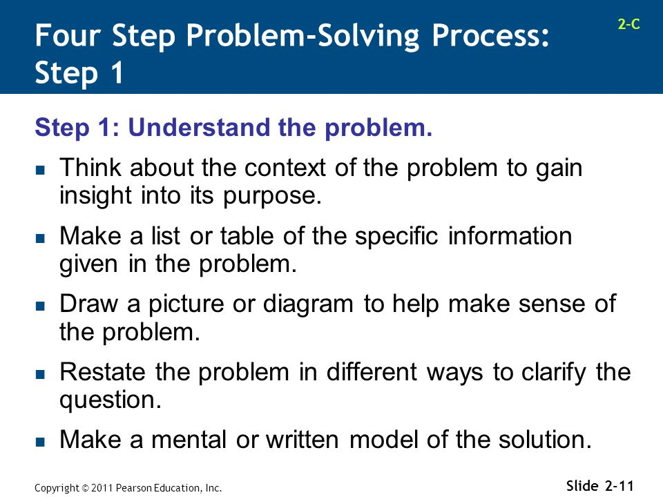 2-C Copyright © 2011 Pearson Education, Inc. Slide 2-11 Step 1: Understand the problem. Think about the context of the problem to gain insight into it