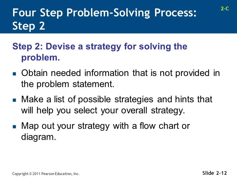 2-C Copyright © 2011 Pearson Education, Inc. Slide 2-12 Step 2: Devise a strategy for solving the problem. Obtain needed information that is not provi