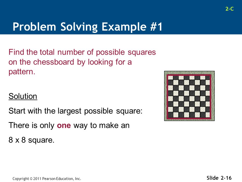 2-C Copyright © 2011 Pearson Education, Inc. Slide 2-16 Find the total number of possible squares on the chessboard by looking for a pattern. Solution