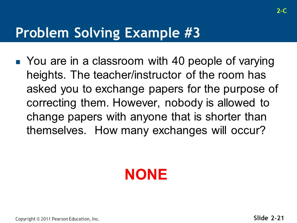 2-C Problem Solving Example #3 You are in a classroom with 40 people of varying heights. The teacher/instructor of the room has asked you to exchange