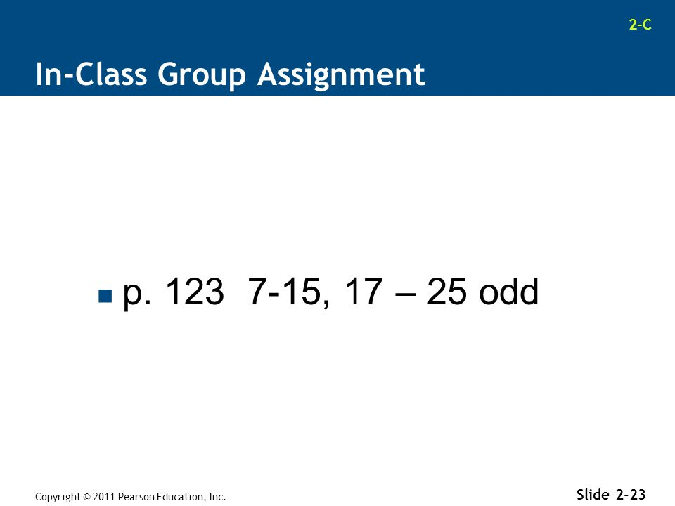 2-C In-Class Group Assignment p. 123 7-15, 17 – 25 odd Copyright © 2011 Pearson Education, Inc. Slide 2-23