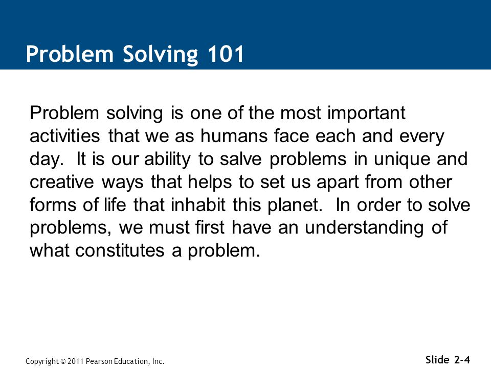 Problem Solving 101 Problem solving is one of the most important activities that we as humans face each and every day. It is our ability to salve prob