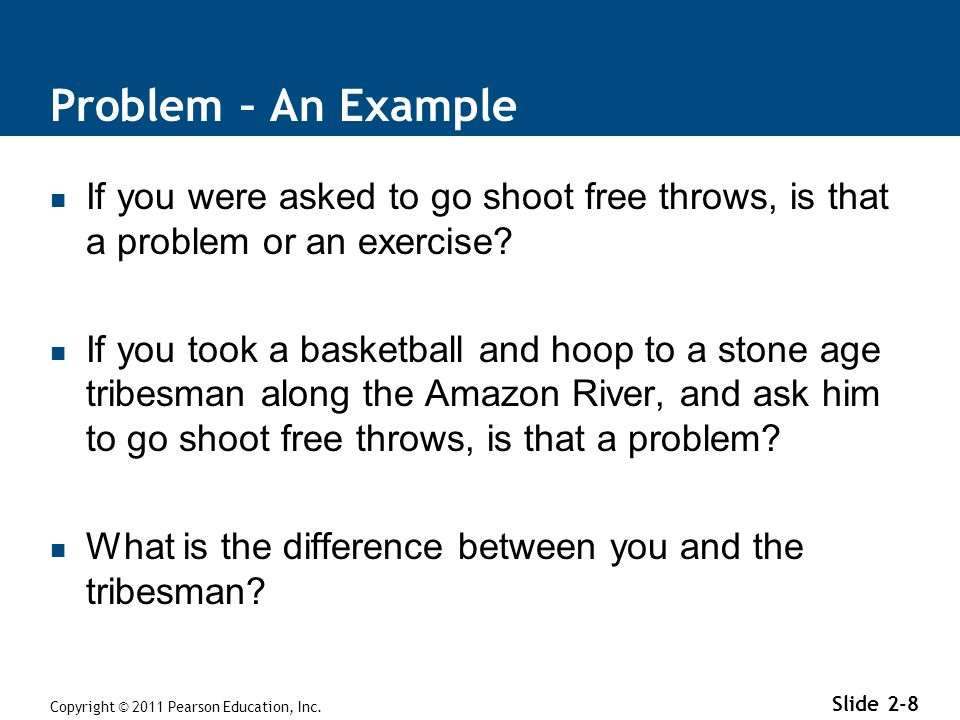 Problem – An Example If you were asked to go shoot free throws, is that a problem or an exercise? If you took a basketball and hoop to a stone age tri