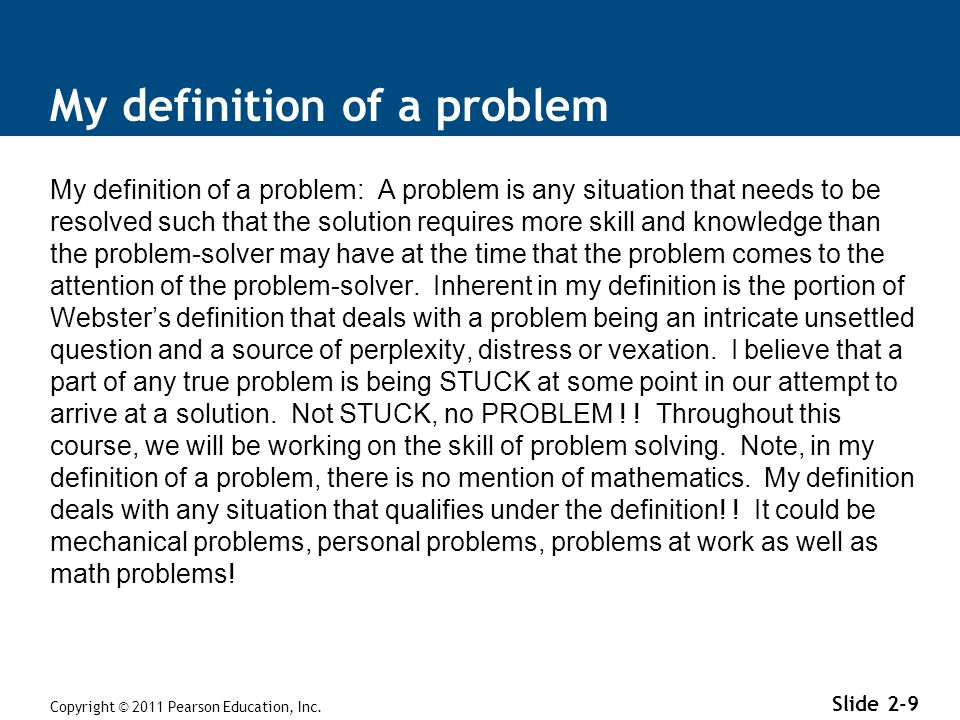 My definition of a problem My definition of a problem: A problem is any situation that needs to be resolved such that the solution requires more skill