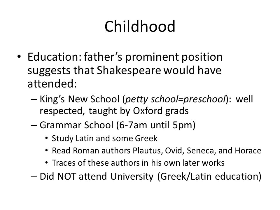 Childhood Education: father's prominent position suggests that Shakespeare would have attended: – King's New School (petty school=preschool): well respected, taught by Oxford grads – Grammar School (6-7am until 5pm) Study Latin and some Greek Read Roman authors Plautus, Ovid, Seneca, and Horace Traces of these authors in his own later works – Did NOT attend University (Greek/Latin education)