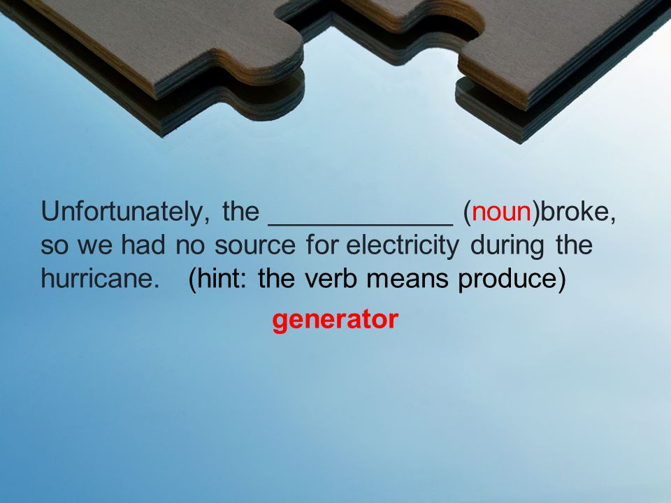 Unfortunately, the ____________ (noun)broke, so we had no source for electricity during the hurricane.