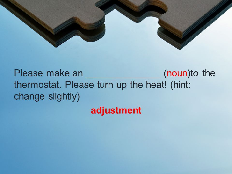 Please make an ______________ (noun)to the thermostat.