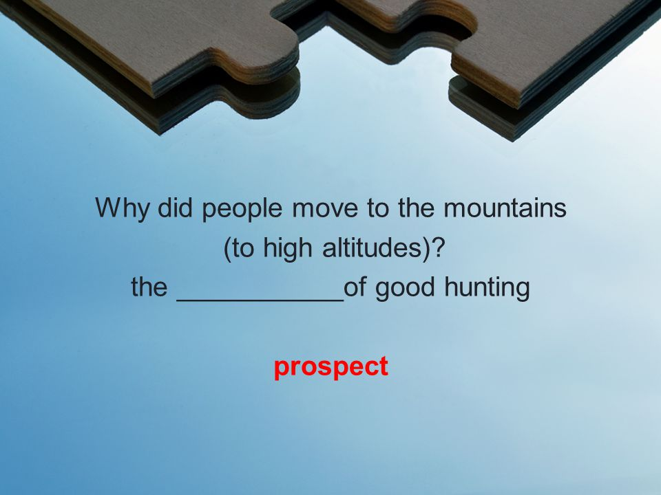 Why did people move to the mountains (to high altitudes) the ___________of good hunting prospect