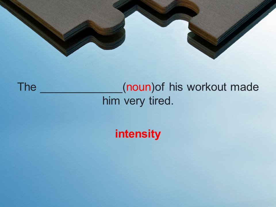 The _____________(noun)of his workout made him very tired. intensity
