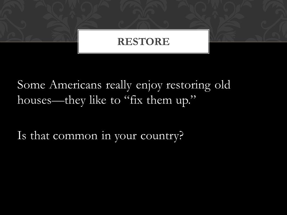 Some Americans really enjoy restoring old houses—they like to fix them up. Is that common in your country.
