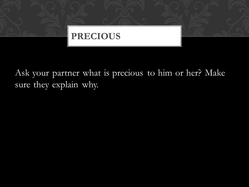 Ask your partner what is precious to him or her Make sure they explain why. PRECIOUS