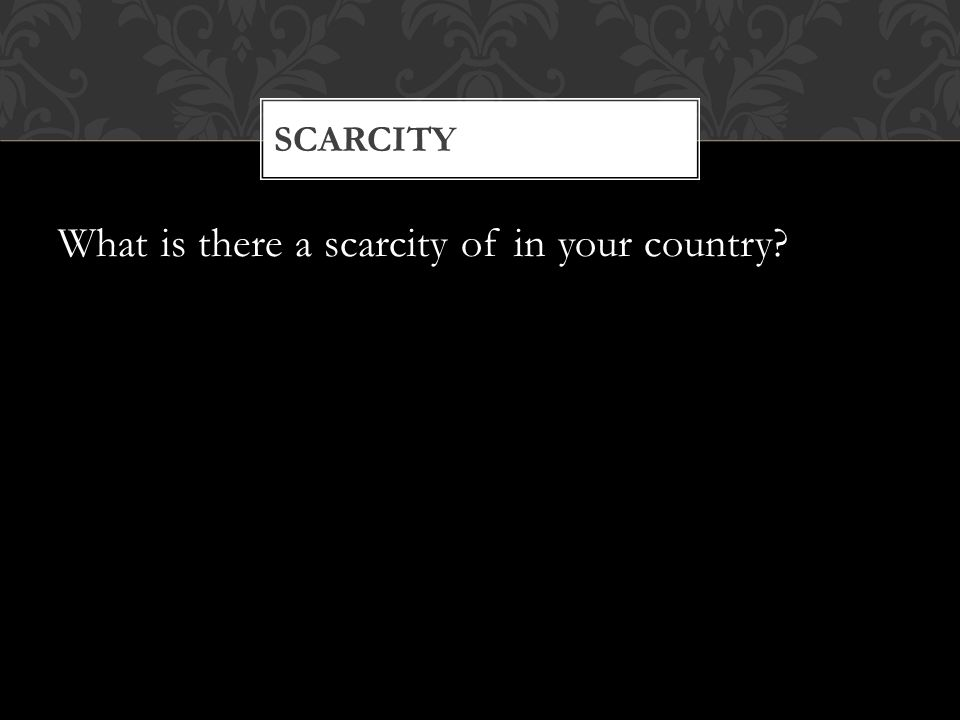 What is there a scarcity of in your country SCARCITY