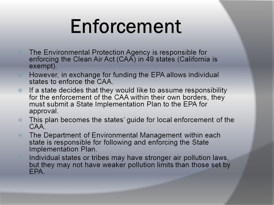  The EPA funds the enforcement of the Clean Air Act  Federal government provides money to the EPA which then funds the study and the cleanup of air pollution  EPA provides funding for states, local agencies, and tribal nations to enforce the CAA