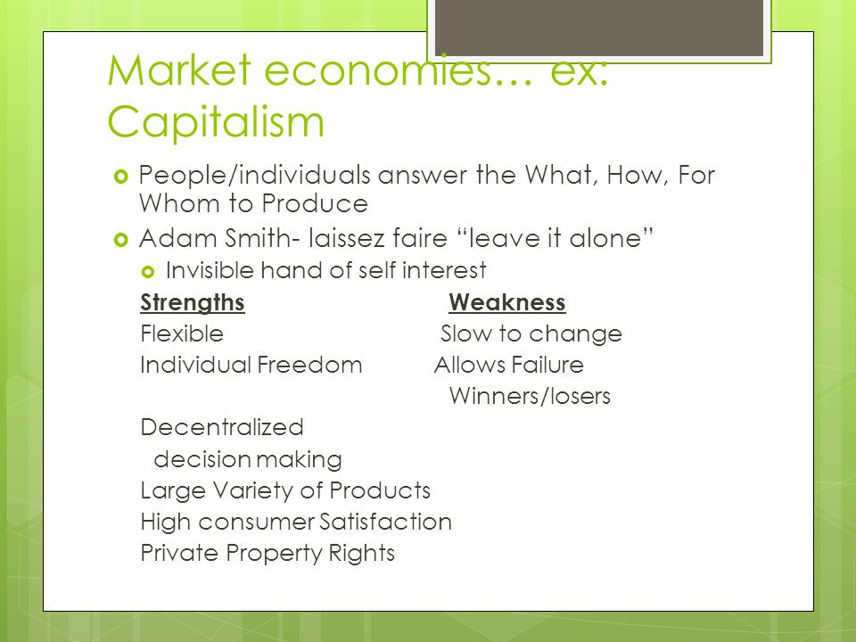Market economies… ex: Capitalism  People/individuals answer the What, How, For Whom to Produce  Adam Smith- laissez faire leave it alone  Invisible hand of self interest StrengthsWeakness Flexible Slow to change Individual Freedom Allows Failure Winners/losers Decentralized decision making Large Variety of Products High consumer Satisfaction Private Property Rights