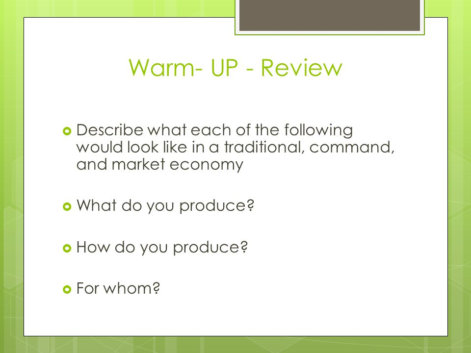 Warm- UP - Review  Describe what each of the following would look like in a traditional, command, and market economy  What do you produce.