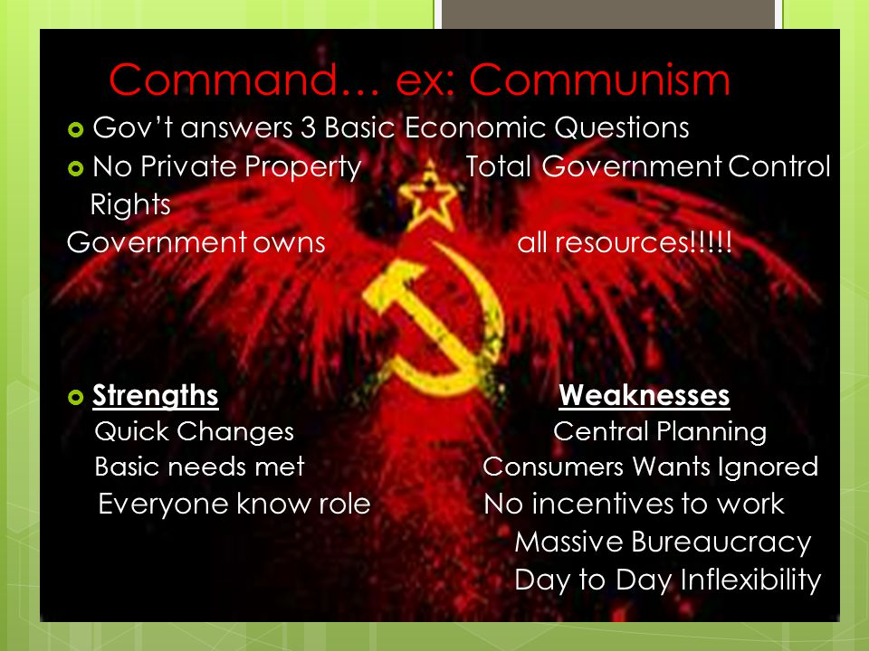 Command… ex: Communism  Gov't answers 3 Basic Economic Questions  No Private Property Total Government Control Rights Government owns all resources!!!!.