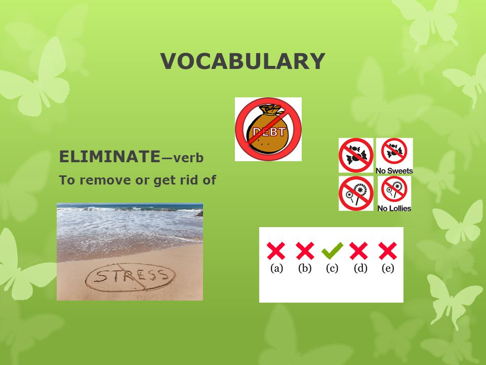 VOCABULARY ELIMINATE —verb To remove or get rid of