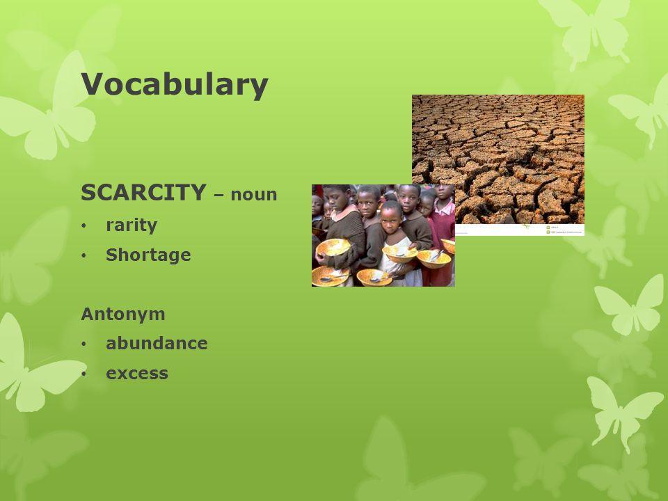 Vocabulary SCARCITY – noun rarity Shortage Antonym abundance excess