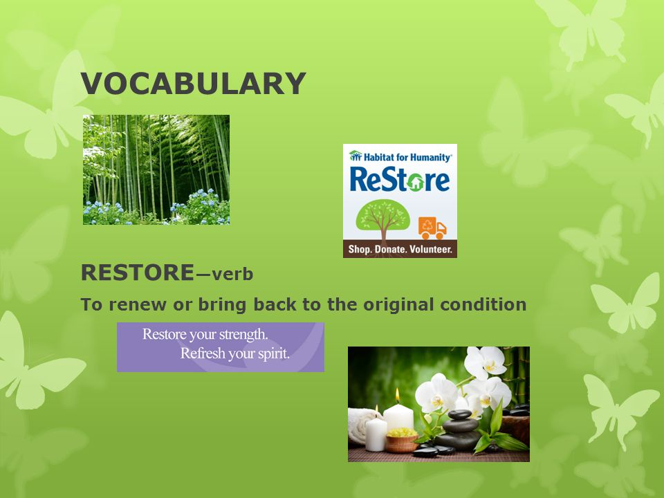 VOCABULARY RESTORE —verb To renew or bring back to the original condition