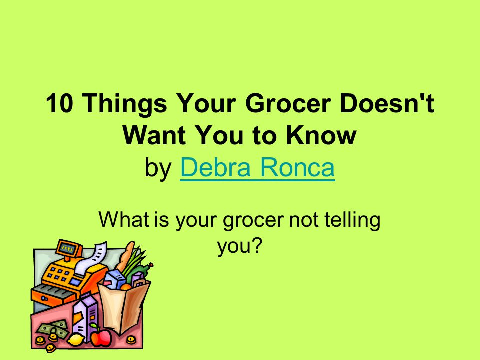 10 Things Your Grocer Doesn t Want You to Know by Debra RoncaDebra Ronca What is your grocer not telling you