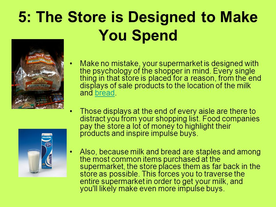 5: The Store is Designed to Make You Spend Make no mistake, your supermarket is designed with the psychology of the shopper in mind.
