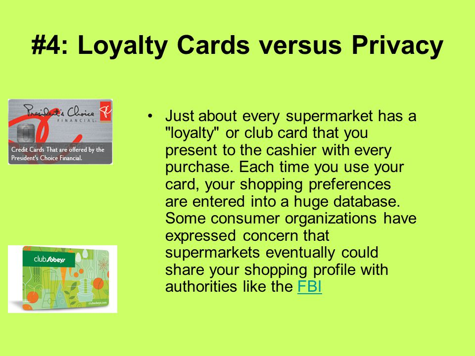 #4: Loyalty Cards versus Privacy Just about every supermarket has a loyalty or club card that you present to the cashier with every purchase.