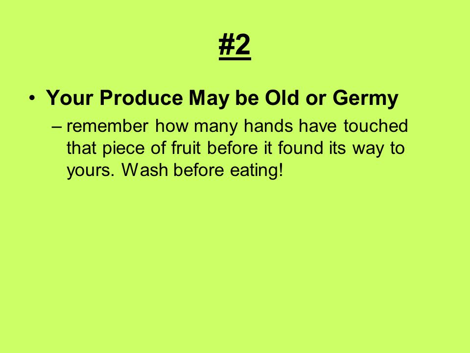 #2 Your Produce May be Old or Germy –remember how many hands have touched that piece of fruit before it found its way to yours.