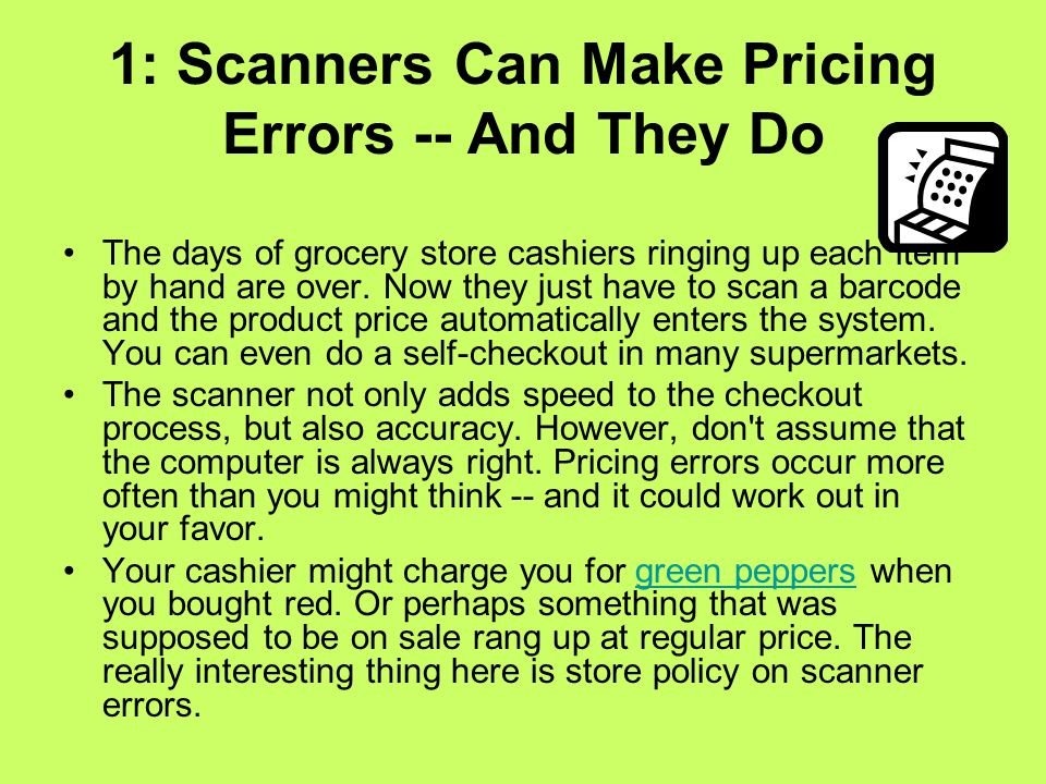 1: Scanners Can Make Pricing Errors -- And They Do The days of grocery store cashiers ringing up each item by hand are over.