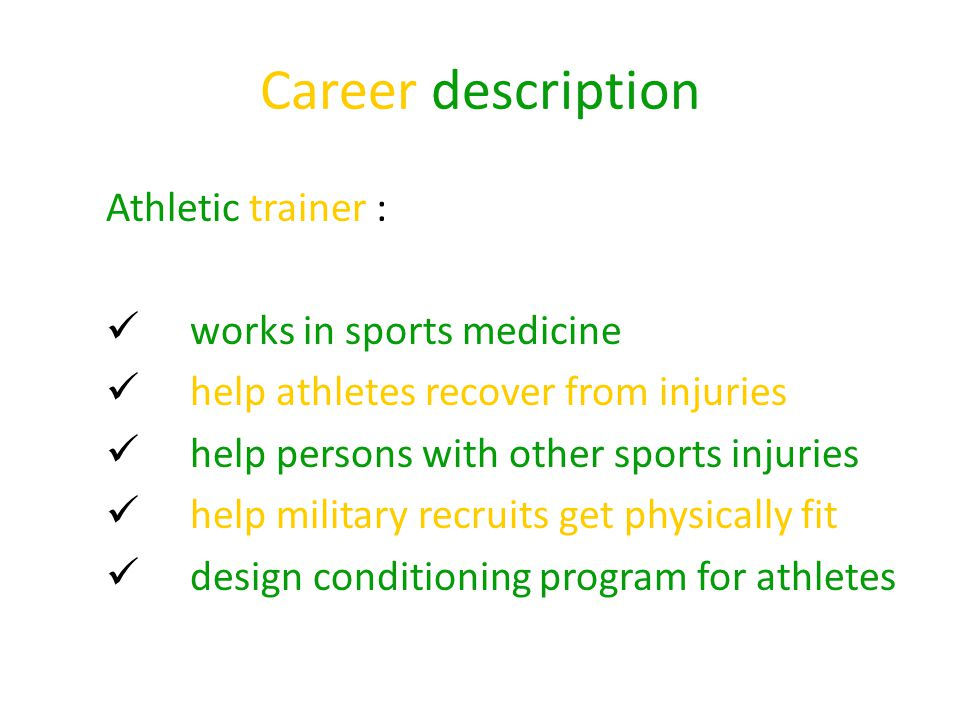 Career description Athletic trainer : works in sports medicine help athletes recover from injuries help persons with other sports injuries help military recruits get physically fit design conditioning program for athletes