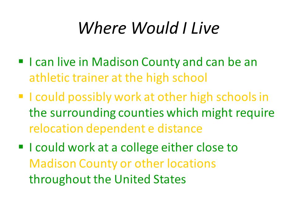 Where Would I Live  I can live in Madison County and can be an athletic trainer at the high school  I could possibly work at other high schools in the surrounding counties which might require relocation dependent e distance  I could work at a college either close to Madison County or other locations throughout the United States