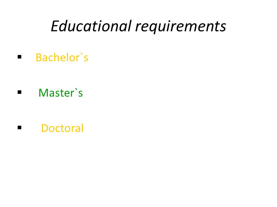 Educational requirements  Bachelor`s  Master`s  Doctoral