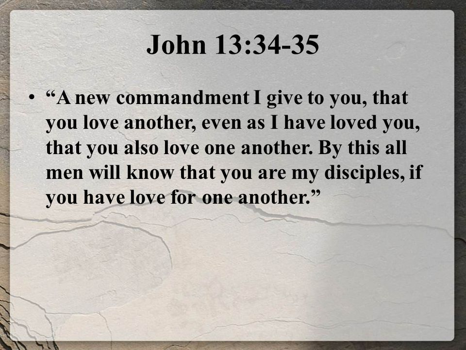 John 13:34-35 A new commandment I give to you, that you love another, even as I have loved you, that you also love one another.