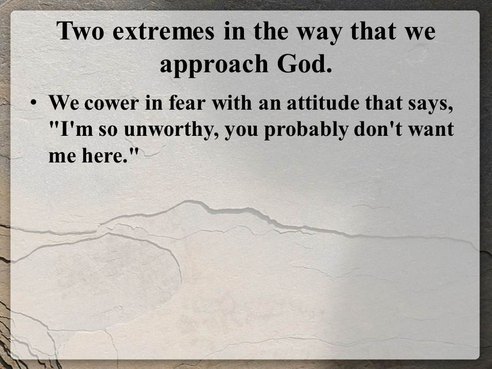 Two extremes in the way that we approach God.