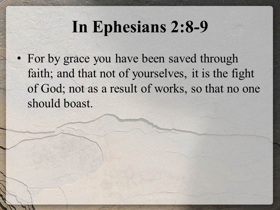 In Ephesians 2:8-9 For by grace you have been saved through faith; and that not of yourselves, it is the fight of God; not as a result of works, so that no one should boast.