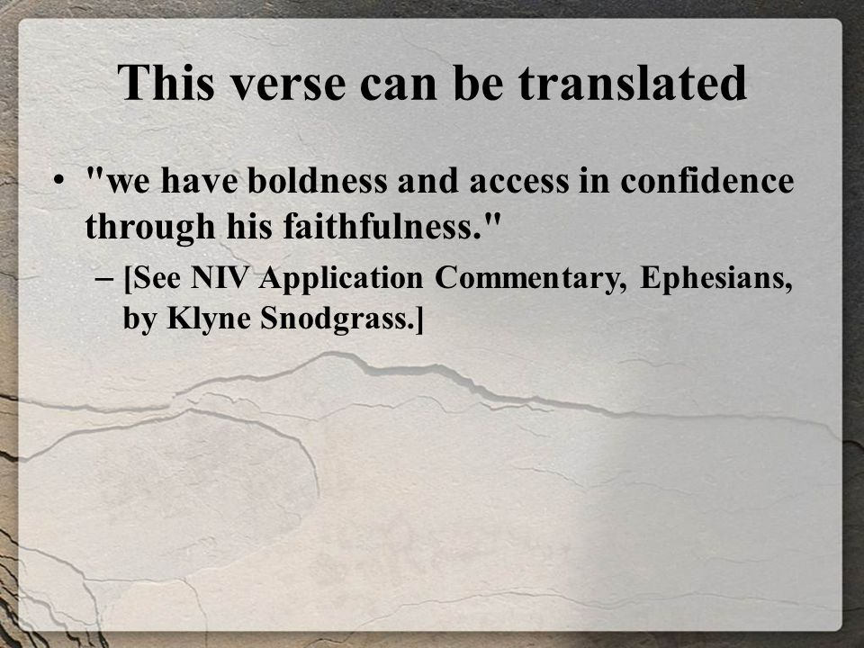 This verse can be translated we have boldness and access in confidence through his faithfulness. – [See NIV Application Commentary, Ephesians, by Klyne Snodgrass.]