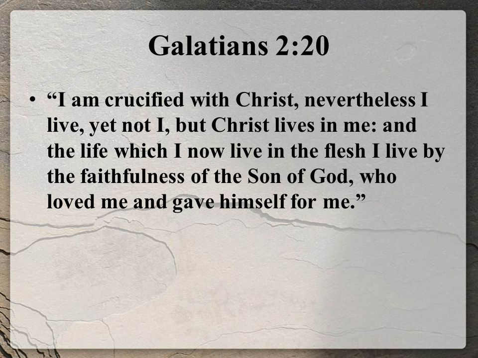 Galatians 2:20 I am crucified with Christ, nevertheless I live, yet not I, but Christ lives in me: and the life which I now live in the flesh I live by the faithfulness of the Son of God, who loved me and gave himself for me.