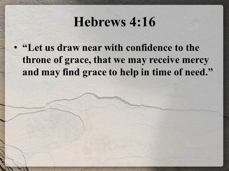 Hebrews 4:16 Let us draw near with confidence to the throne of grace, that we may receive mercy and may find grace to help in time of need.