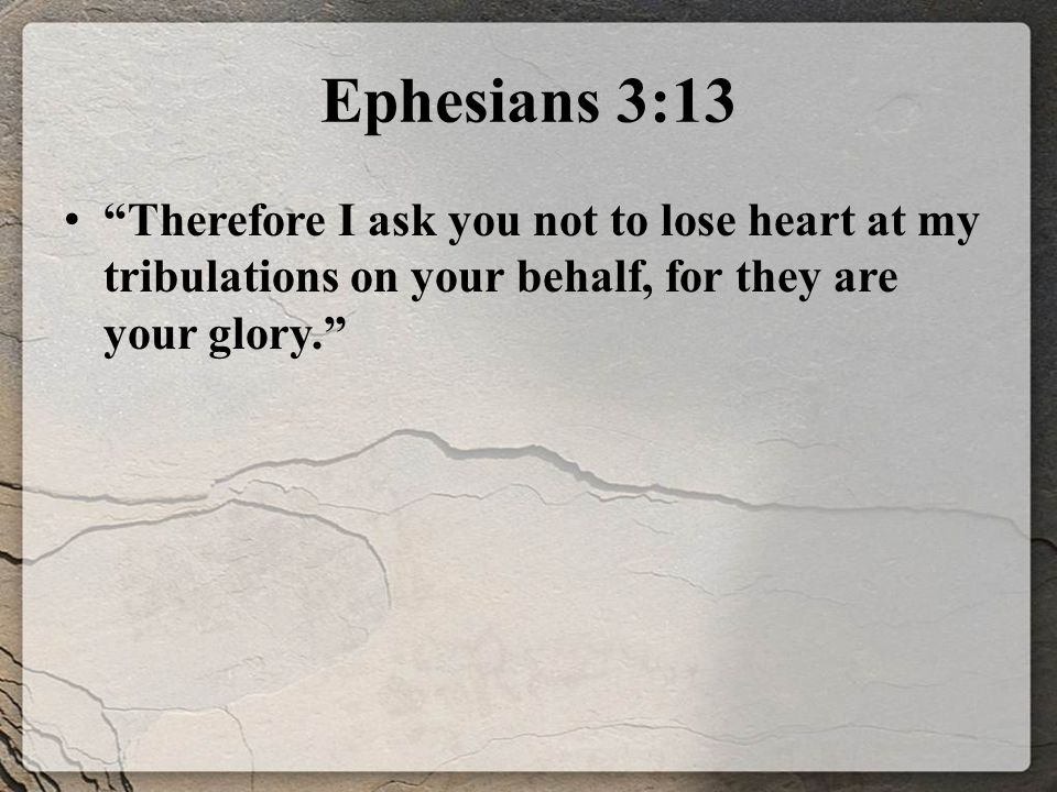 Ephesians 3:13 Therefore I ask you not to lose heart at my tribulations on your behalf, for they are your glory.