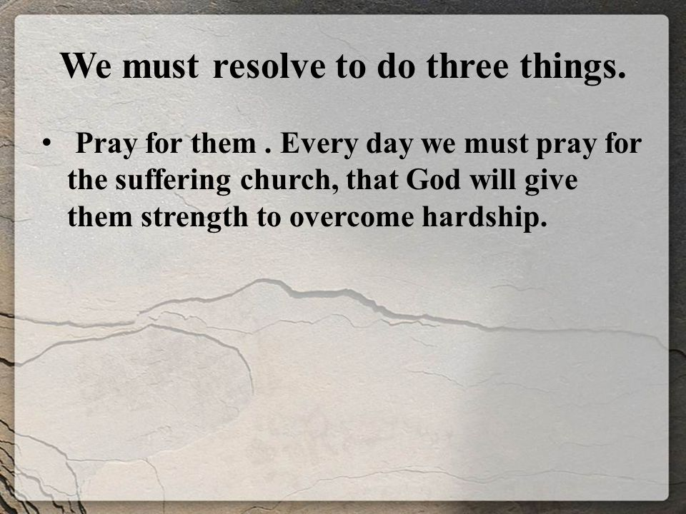 We must resolve to do three things. Pray for them.