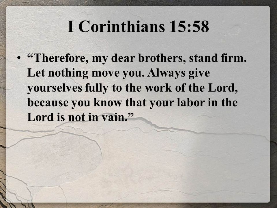 I Corinthians 15:58 Therefore, my dear brothers, stand firm.