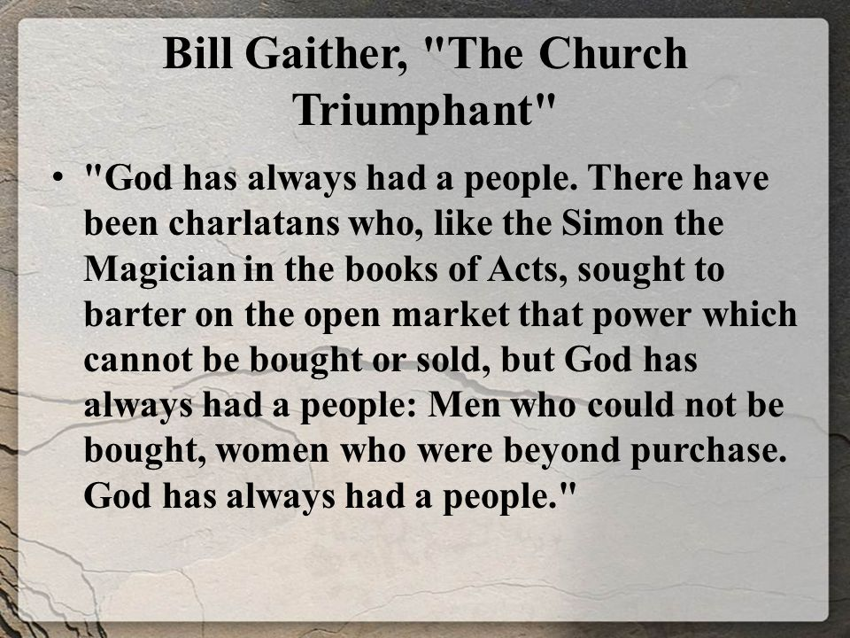 Bill Gaither, The Church Triumphant There have been times of affluence and prosperity, when the church s message has been nearly diluted into oblivion by those who sought to make it socially attractive, neatly organized, and financially profitable.