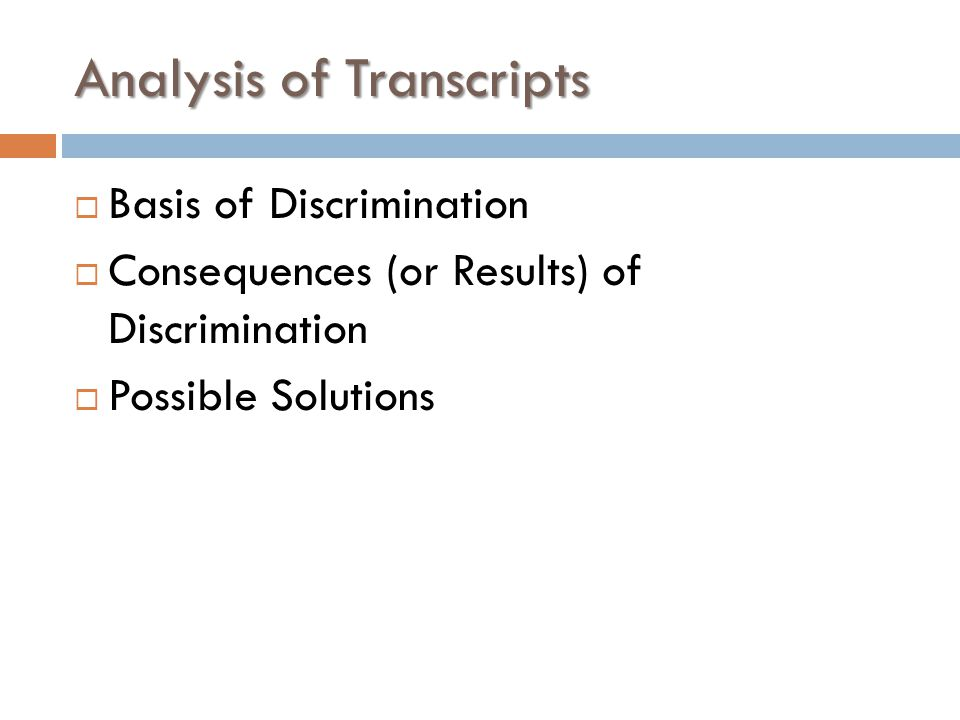 Analysis of Transcripts  Basis of Discrimination  Consequences (or Results) of Discrimination  Possible Solutions